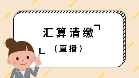 最新~2018年汇算清缴(直播)